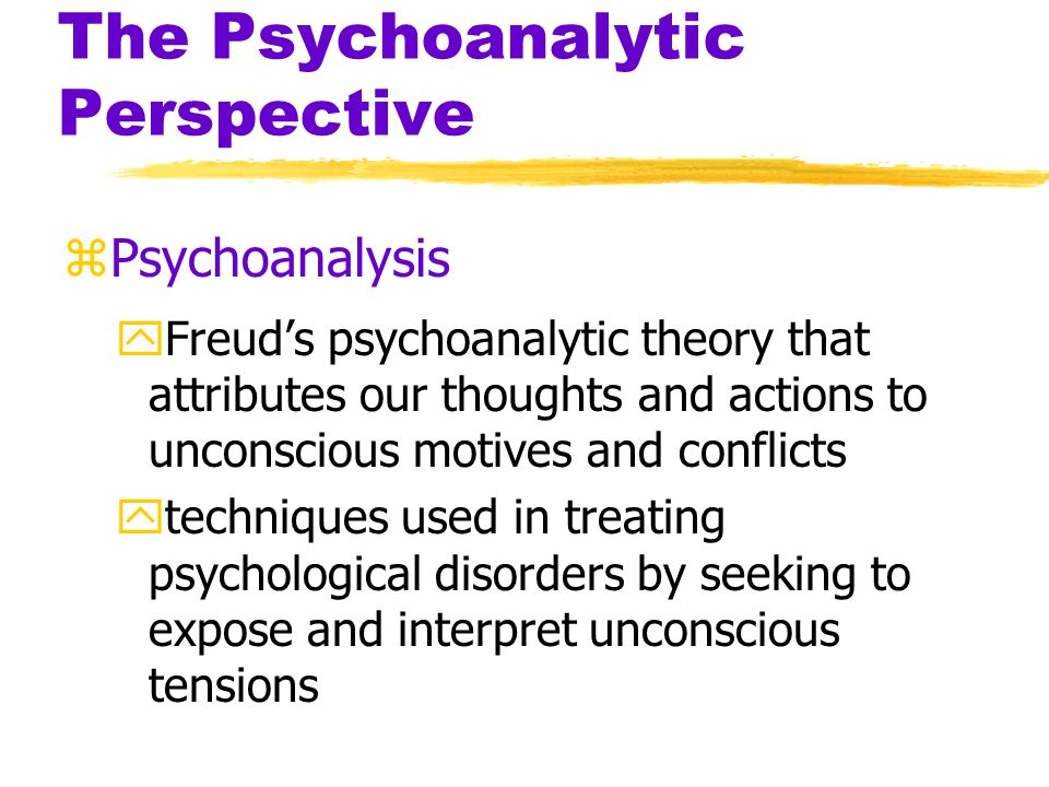 The Psychoanalytic Perspective zUnconscious yAccording to Freud- a reservoir of mostly unacceptable thoughts, wishes, feelings and memories yContemporary viewpoint- information processing of which we are unaware zPreconscious yinformation that is not conscious, but is retrievable into conscious awareness