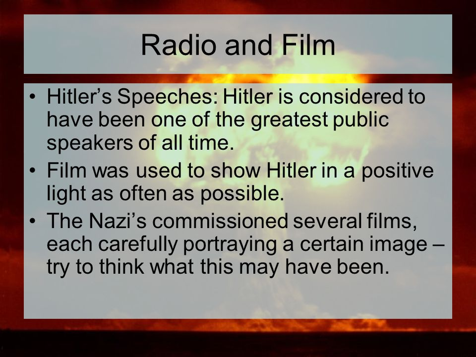 Radio and Film Hitler's Speeches: Hitler is considered to have been one of the greatest public speakers of all time. Film was used to show Hitler in a