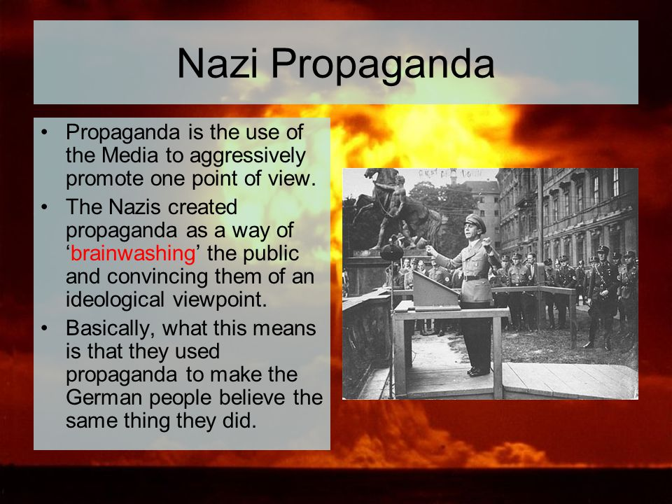 Nazi Propaganda Propaganda is the use of the Media to aggressively promote one point of view. The Nazis created propaganda as a way of 'brainwashing'