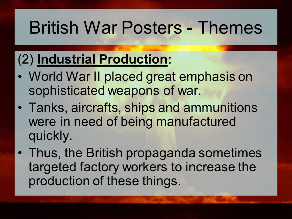 British War Posters - Themes (2) Industrial Production: World War II placed great emphasis on sophisticated weapons of war. Tanks, aircrafts, ships an