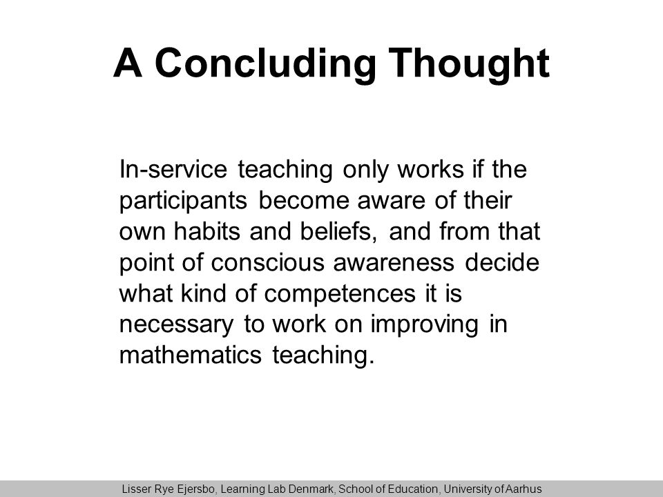 A Concluding Thought In-service teaching only works if the participants become aware of their own habits and beliefs, and from that point of conscious awareness decide what kind of competences it is necessary to work on improving in mathematics teaching.