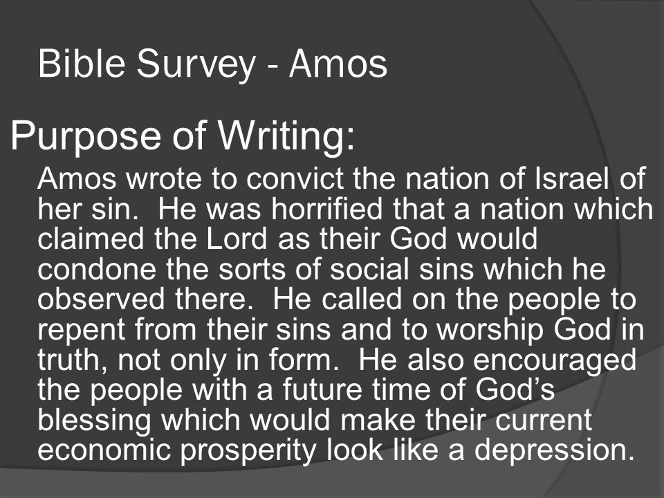 Bible Survey - Amos Purpose of Writing: Amos wrote to convict the nation of Israel of her sin.