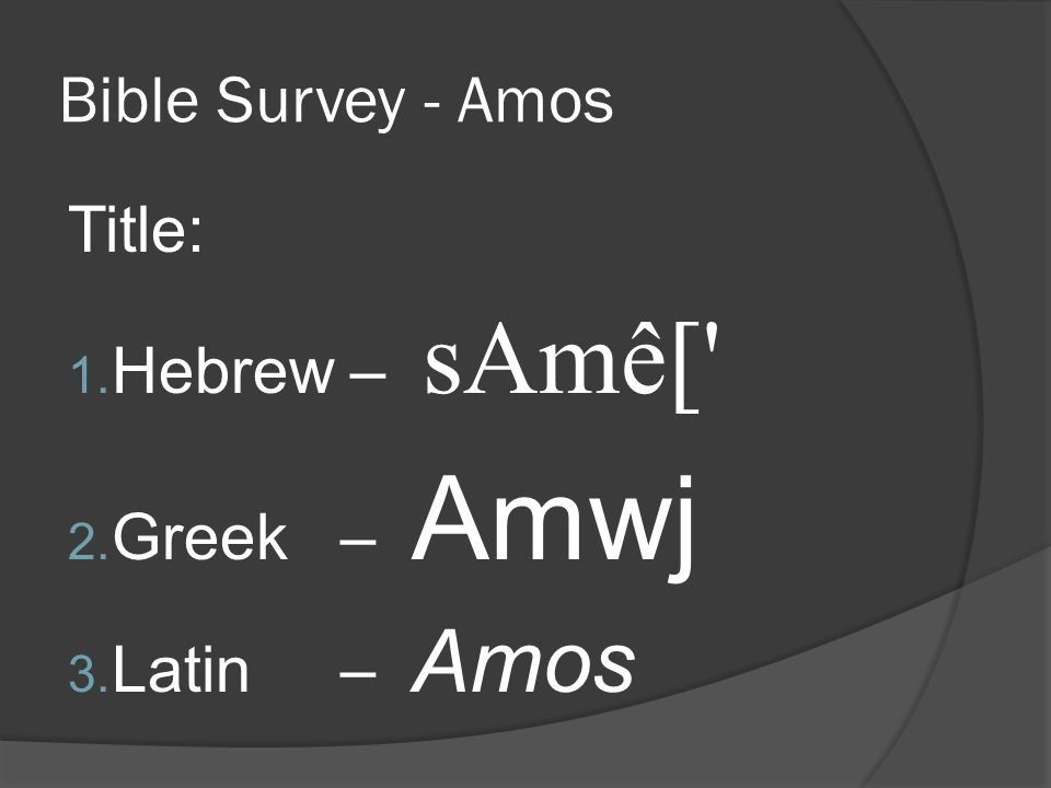 Bible Survey - Amos Title: 1. Hebrew – sAmê[ 2. Greek – Amwj 3. Latin – Amos