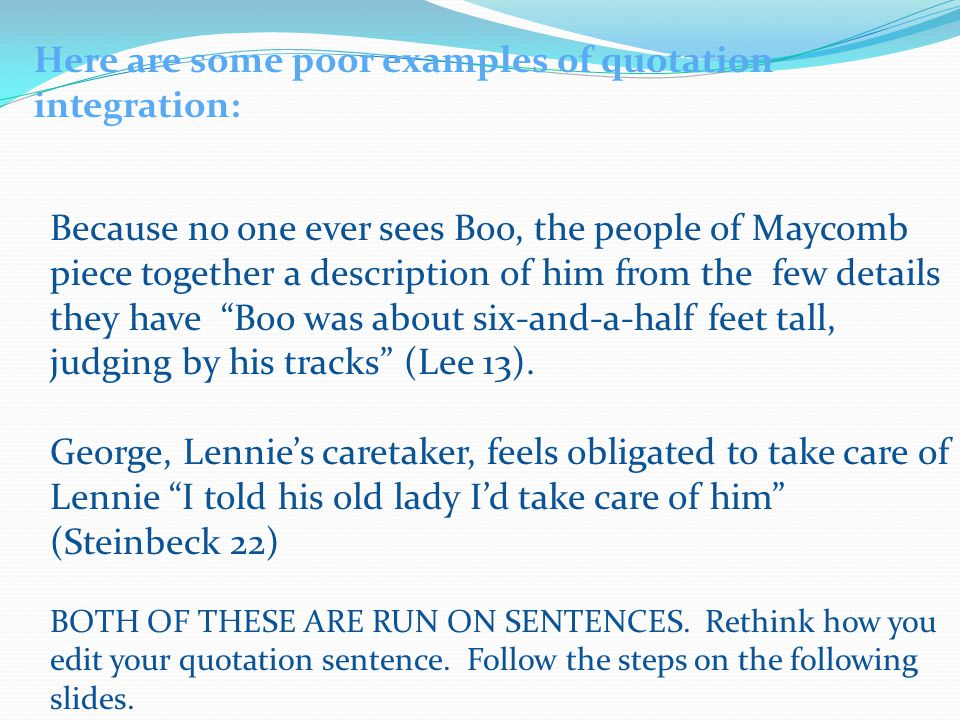 Here are some poor examples of quotation integration: Because no one ever sees Boo, the people of Maycomb piece together a description of him from the