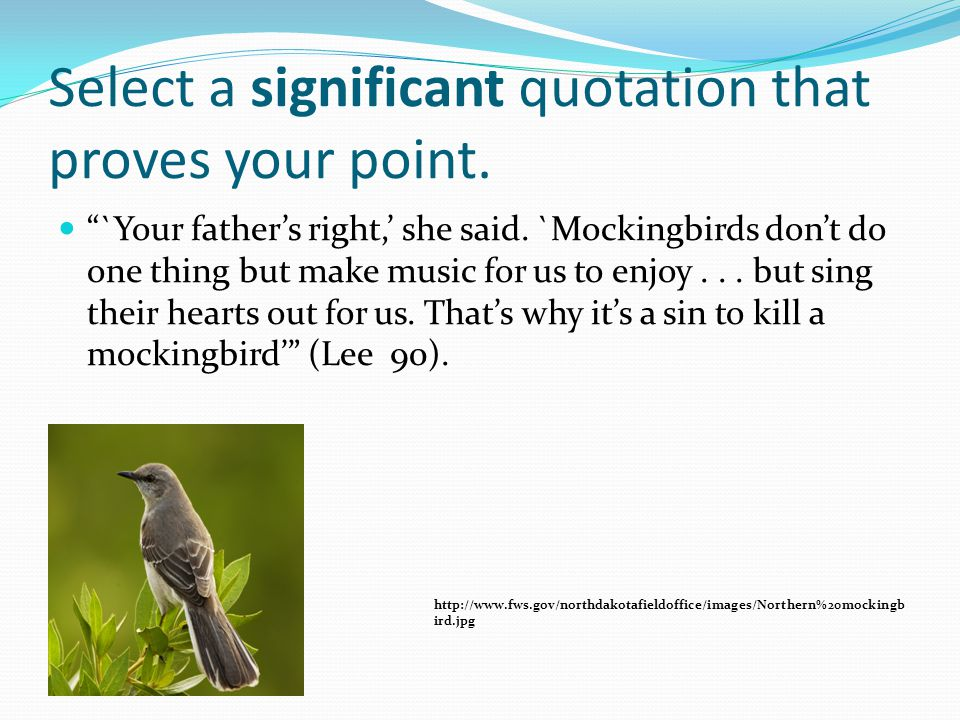 """Select a significant quotation that proves your point. """"`Your father's right,' she said. `Mockingbirds don't do one thing but make music for us to enj"""
