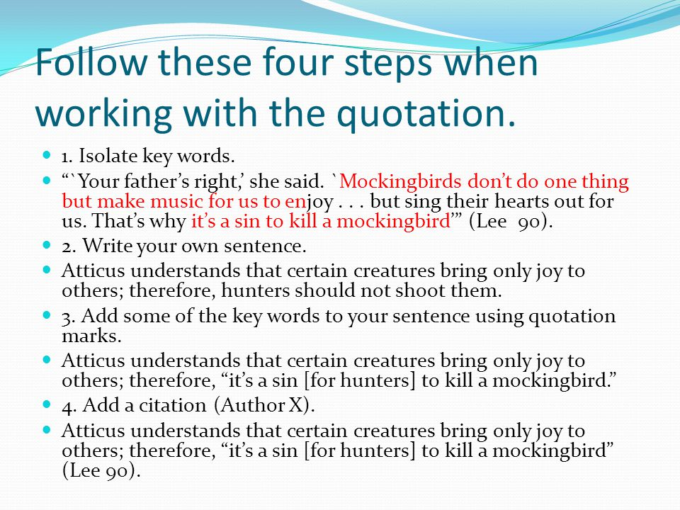 """Follow these four steps when working with the quotation. 1. Isolate key words. """"`Your father's right,' she said. `Mockingbirds don't do one thing but"""
