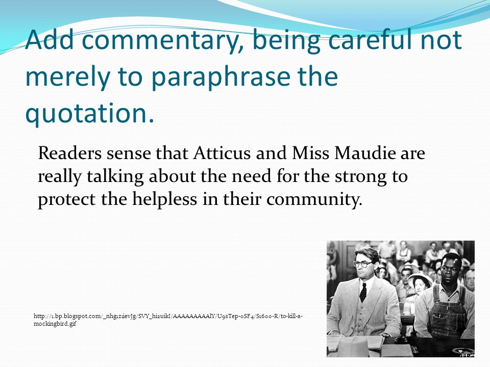 Add commentary, being careful not merely to paraphrase the quotation. Readers sense that Atticus and Miss Maudie are really talking about the need for