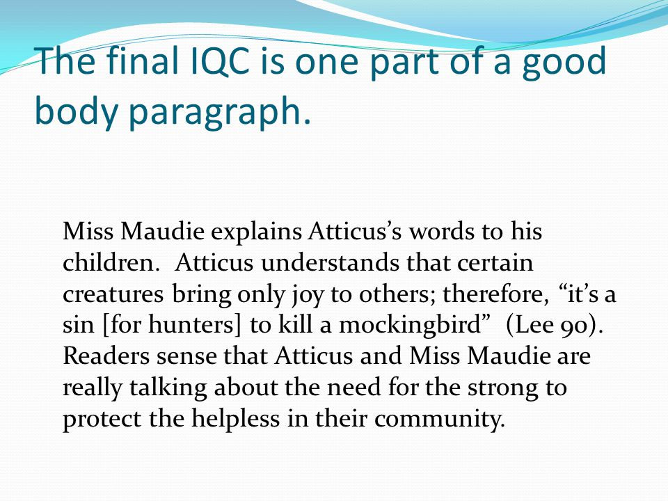 The final IQC is one part of a good body paragraph. Miss Maudie explains Atticus's words to his children. Atticus understands that certain creatures b