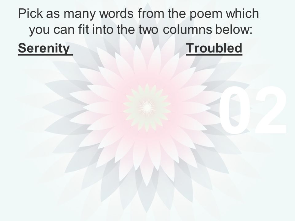02 Pick as many words from the poem which you can fit into the two columns below: Serenity Troubled