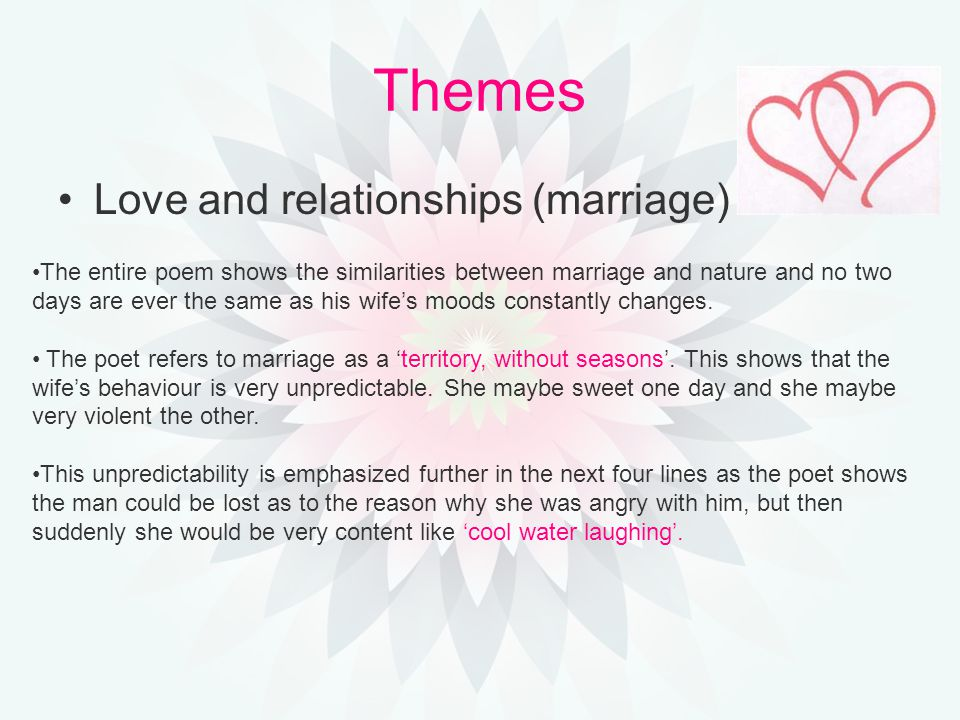 Themes Love and relationships (marriage) The entire poem shows the similarities between marriage and nature and no two days are ever the same as his wife's moods constantly changes.