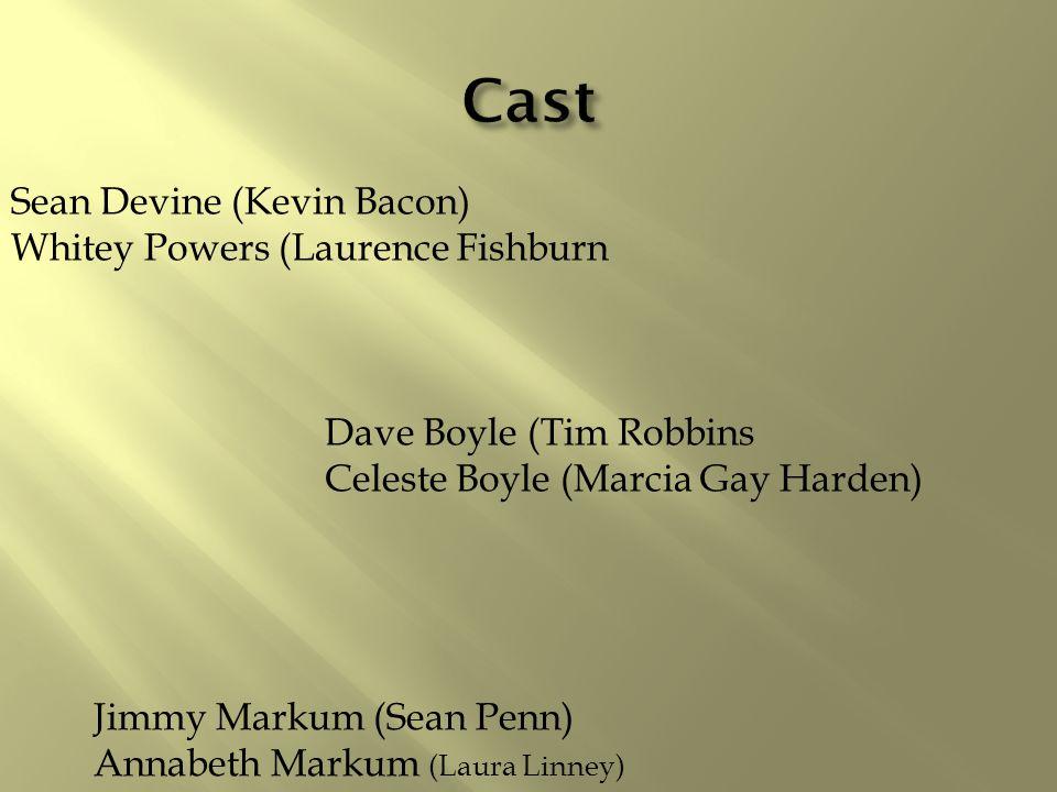 Dave Boyle (Tim Robbins Celeste Boyle (Marcia Gay Harden) Sean Devine (Kevin Bacon) Whitey Powers (Laurence Fishburn Jimmy Markum (Sean Penn) Annabeth Markum (Laura Linney)