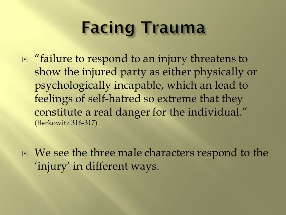  failure to respond to an injury threatens to show the injured party as either physically or psychologically incapable, which an lead to feelings of self-hatred so extreme that they constitute a real danger for the individual. (Berkowitz 316-317)  We see the three male characters respond to the 'injury' in different ways.