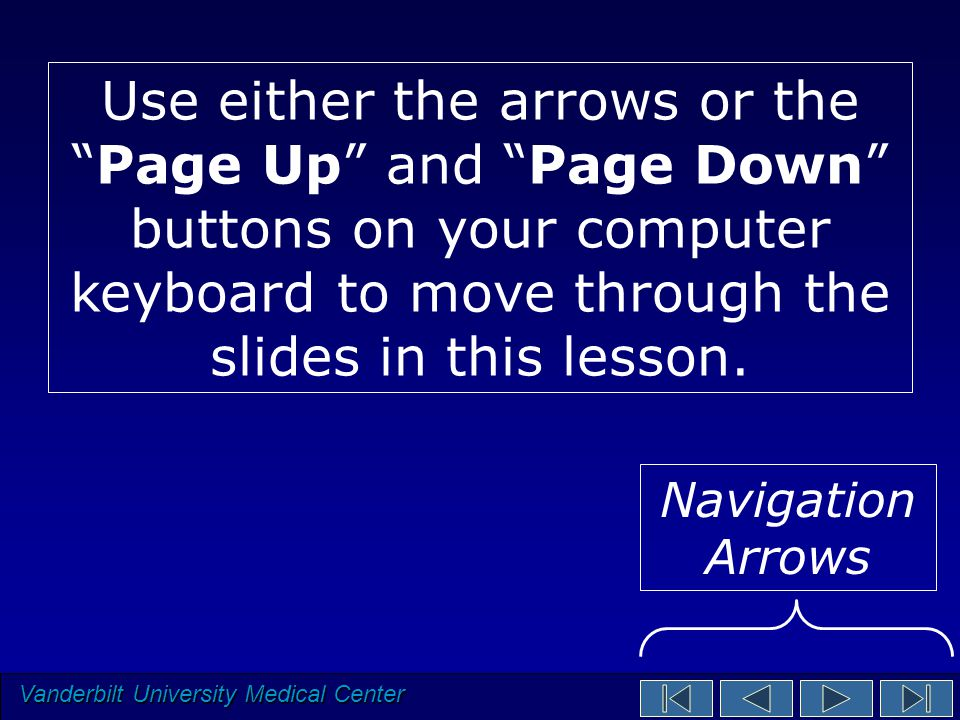 Vanderbilt University Medical Center Use either the arrows or the Page Up and Page Down buttons on your computer keyboard to move through the slides in this lesson.
