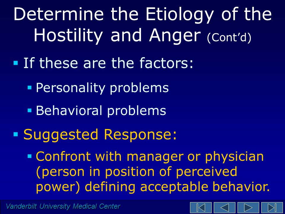 Vanderbilt University Medical Center Determine the Etiology of the Hostility and Anger (Cont'd)  If these are the factors:  Personality problems  Behavioral problems  Suggested Response:  Confront with manager or physician (person in position of perceived power) defining acceptable behavior.