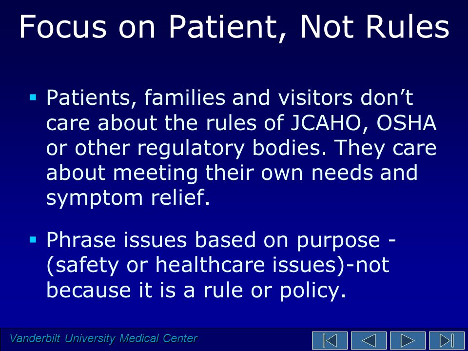 Vanderbilt University Medical Center Focus on Patient, Not Rules  Patients, families and visitors don't care about the rules of JCAHO, OSHA or other regulatory bodies.
