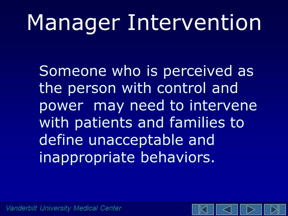 Vanderbilt University Medical Center Manager Intervention Someone who is perceived as the person with control and power may need to intervene with patients and families to define unacceptable and inappropriate behaviors.