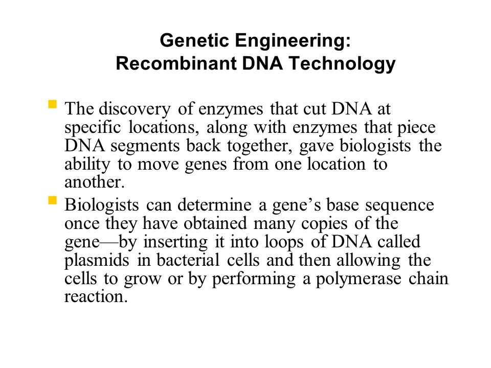 Genetic Engineering: Recombinant DNA Technology  The discovery of enzymes that cut DNA at specific locations, along with enzymes that piece DNA segments back together, gave biologists the ability to move genes from one location to another.