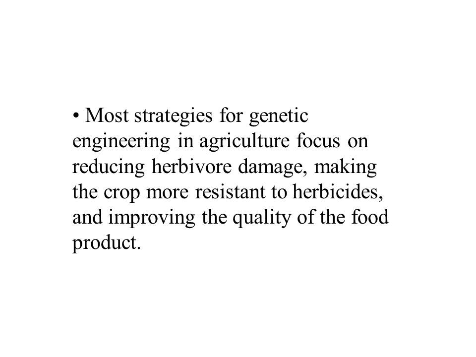 Most strategies for genetic engineering in agriculture focus on reducing herbivore damage, making the crop more resistant to herbicides, and improving the quality of the food product.