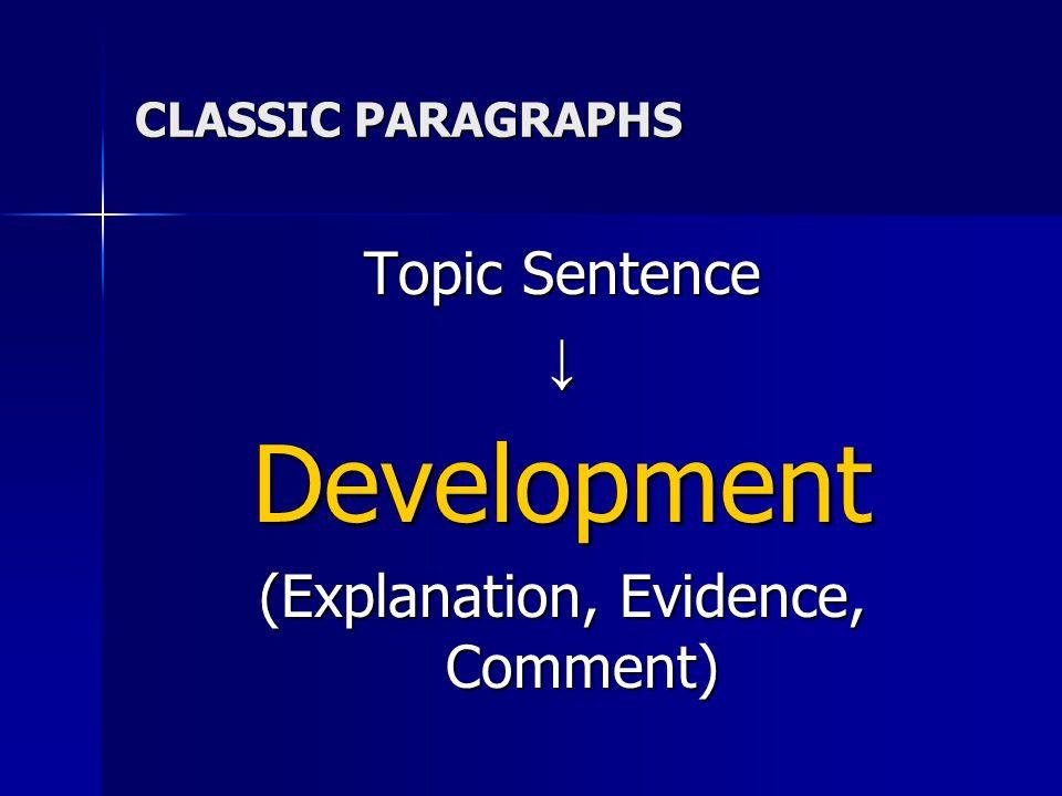 CLASSIC PARAGRAPHS Topic Sentence ↓Development (Explanation, Evidence, Comment)