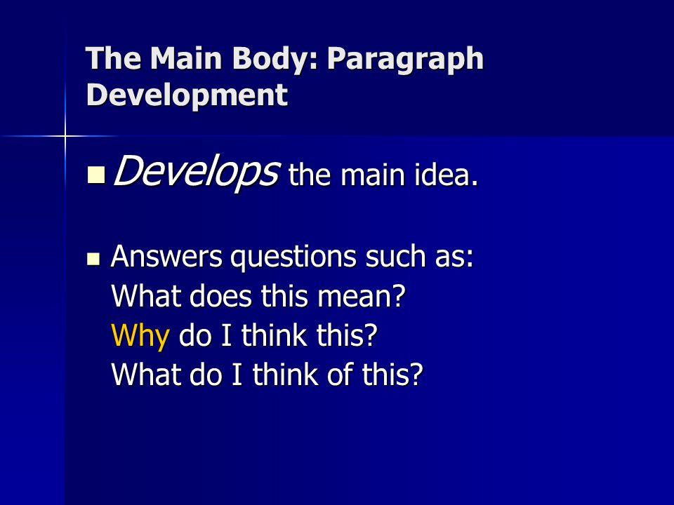 The Main Body: Paragraph Development Develops the main idea. Develops the main idea. Answers questions such as: Answers questions such as: What does t