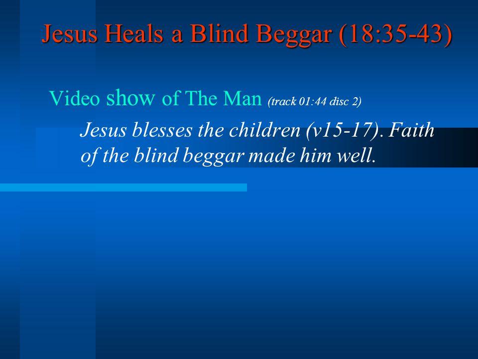 Jesus Heals a Blind Beggar (18:35-43) Video show of The Man (track 01:44 disc 2) Jesus blesses the children (v15-17).
