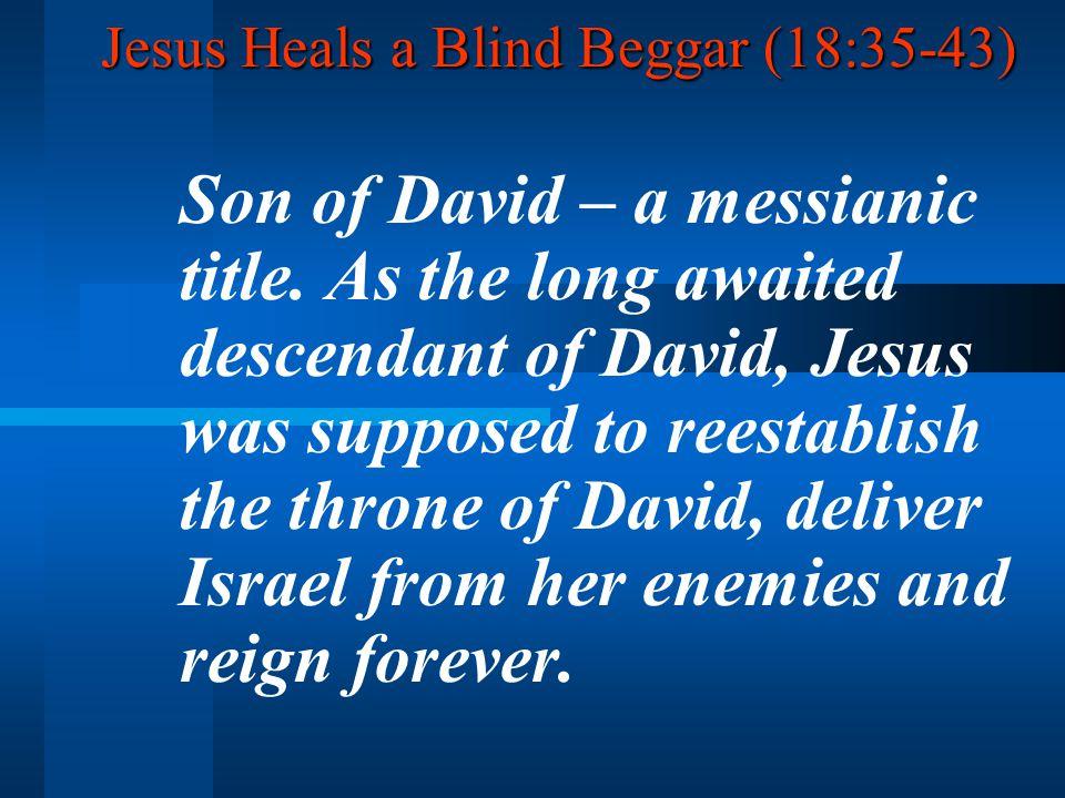 Jesus Heals a Blind Beggar (18:35-43) Son of David – a messianic title.
