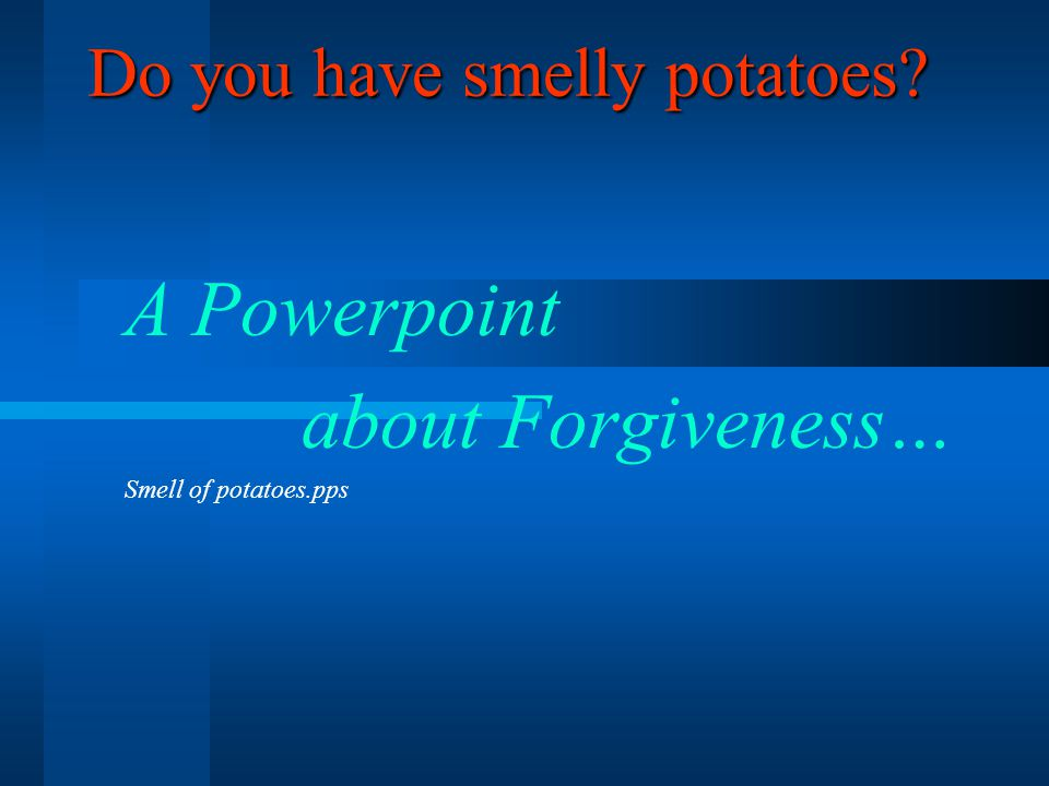 Do you have smelly potatoes A Powerpoint about Forgiveness… Smell of potatoes.pps