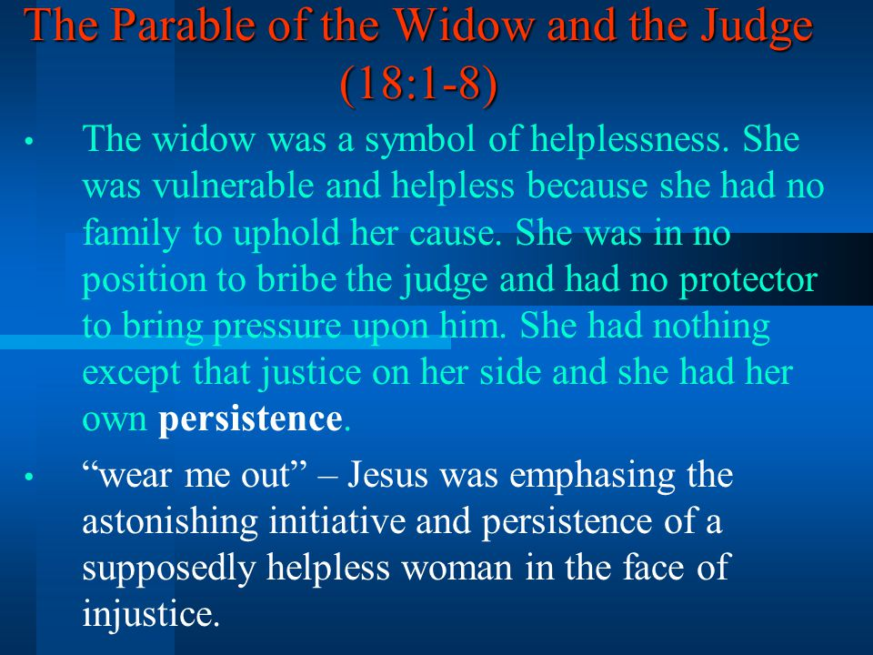 The Parable of the Widow and the Judge (18:1-8) The widow was a symbol of helplessness. She was vulnerable and helpless because she had no family to u