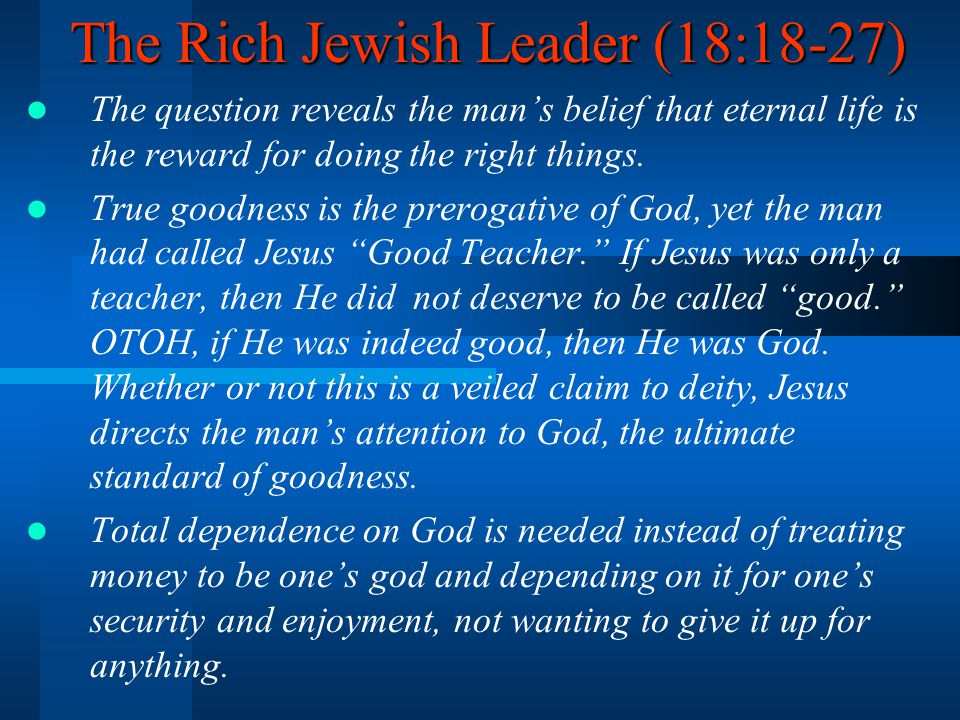 The Rich Jewish Leader (18:18-27) The question reveals the man's belief that eternal life is the reward for doing the right things. True goodness is t