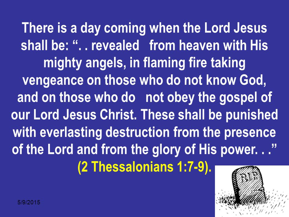 5/9/201511 There is a day coming when the Lord Jesus shall be: ..