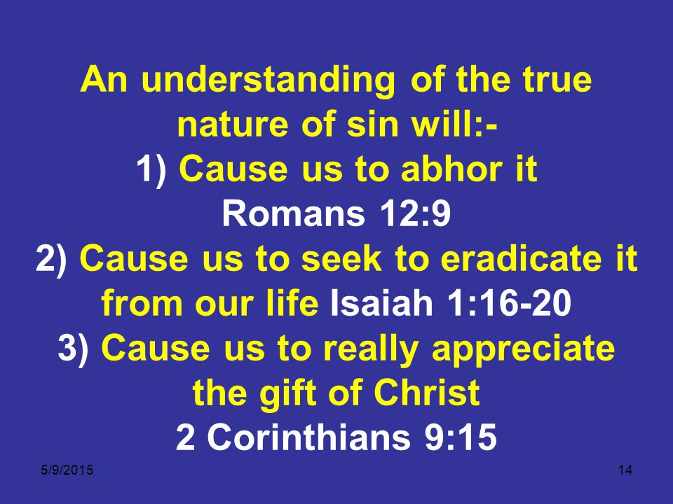 5/9/201514 An understanding of the true nature of sin will:- 1) Cause us to abhor it Romans 12:9 2) Cause us to seek to eradicate it from our life Isaiah 1:16-20 3) Cause us to really appreciate the gift of Christ 2 Corinthians 9:15