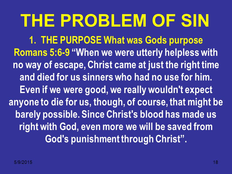 "5/9/201518 1. THE PURPOSE What was Gods purpose Romans 5:6-9 ""When we were utterly helpless with no way of escape, Christ came at just the right time"