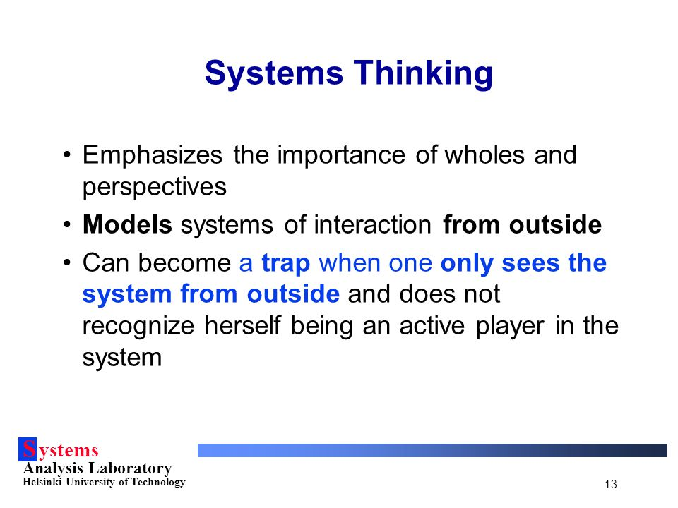 S ystems Analysis Laboratory Helsinki University of Technology 13 Systems Thinking Emphasizes the importance of wholes and perspectives Models systems