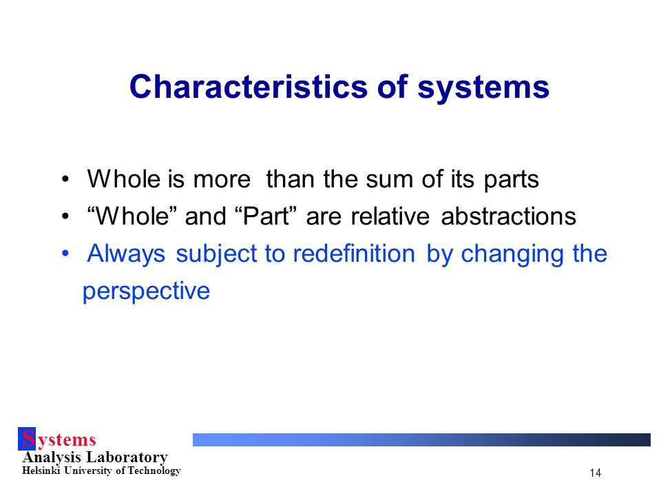 "S ystems Analysis Laboratory Helsinki University of Technology 14 Characteristics of systems Whole is more than the sum of its parts ""Whole"" and ""Part"