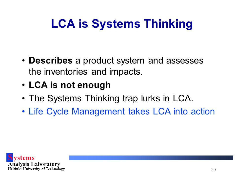 S ystems Analysis Laboratory Helsinki University of Technology 29 LCA is Systems Thinking Describes a product system and assesses the inventories and