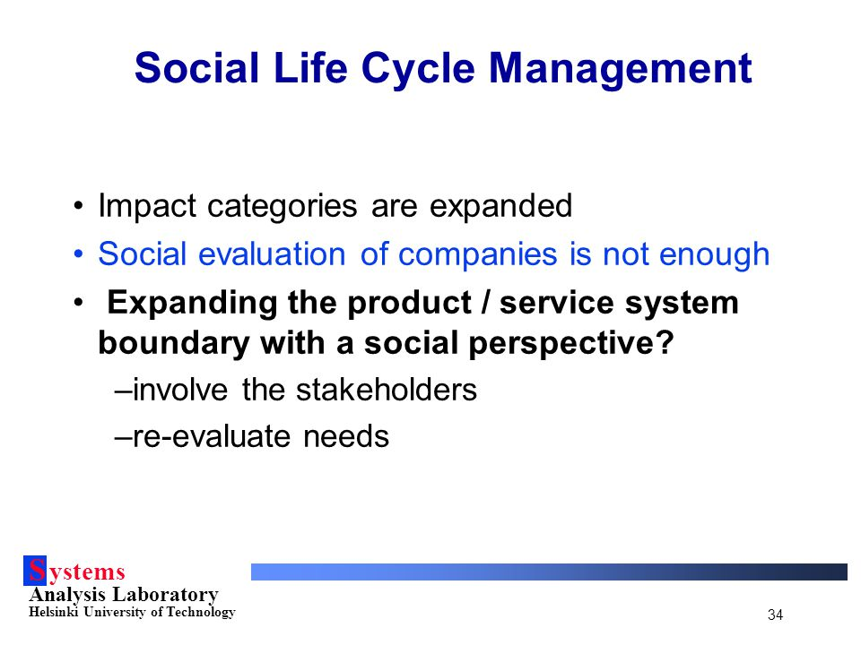 S ystems Analysis Laboratory Helsinki University of Technology 34 Social Life Cycle Management Impact categories are expanded Social evaluation of com