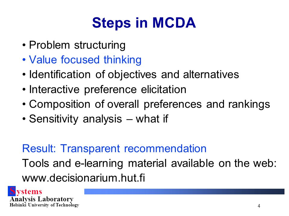 S ystems Analysis Laboratory Helsinki University of Technology 4 Steps in MCDA Problem structuring Value focused thinking Identification of objectives