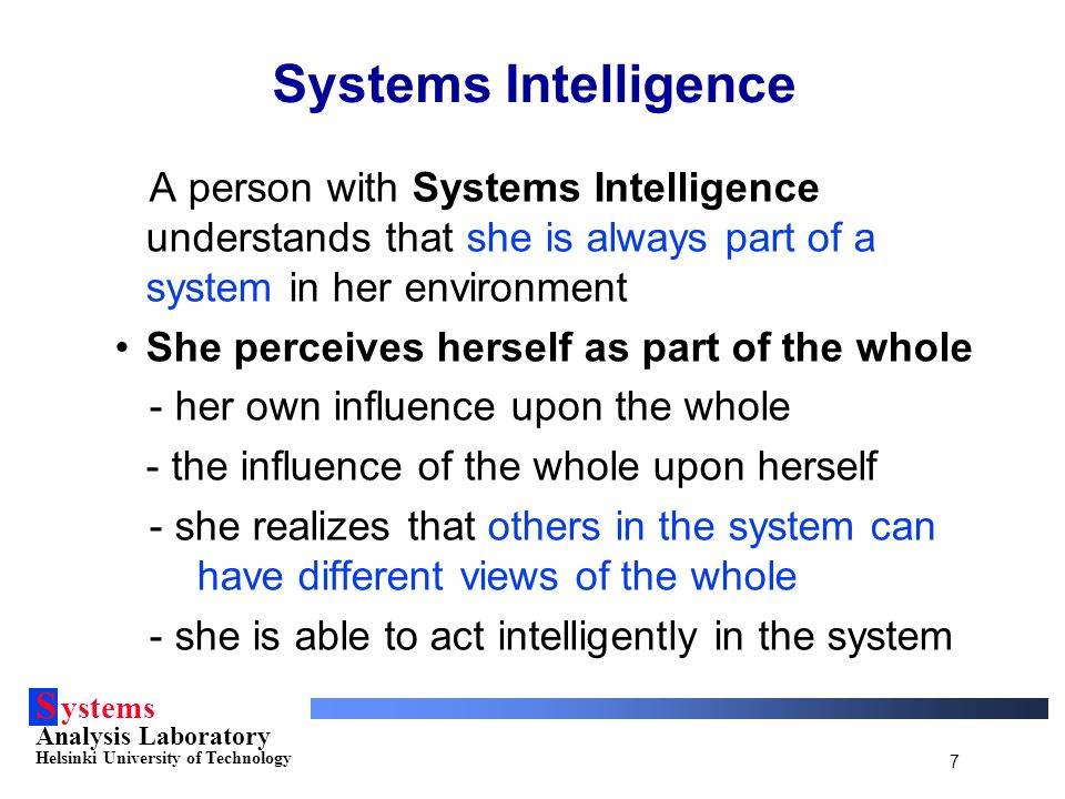 S ystems Analysis Laboratory Helsinki University of Technology 7 Systems Intelligence A person with Systems Intelligence understands that she is alway