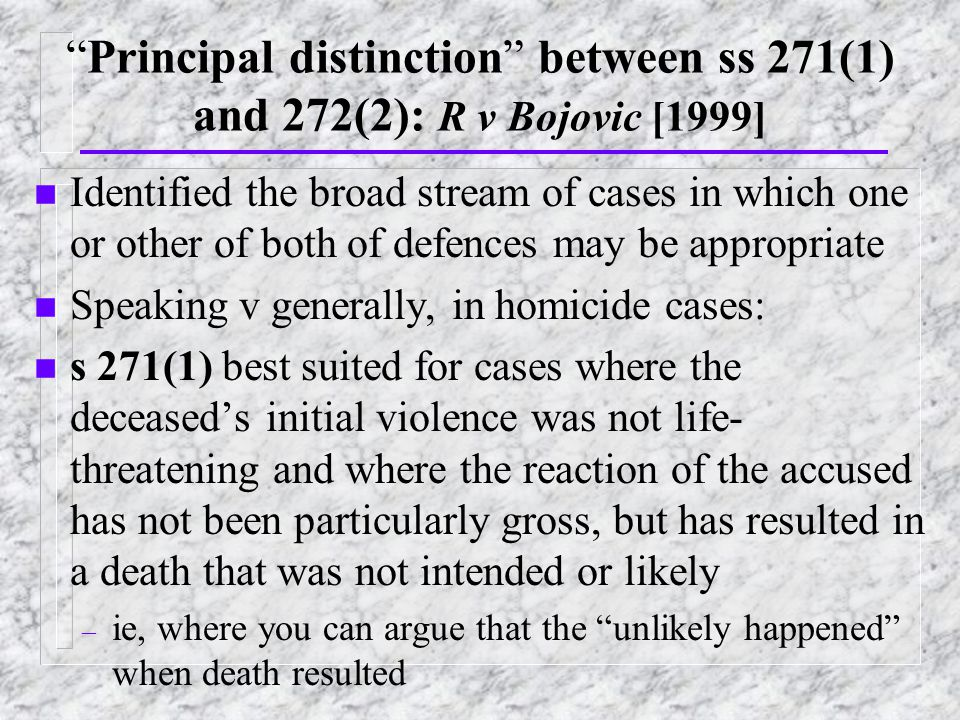 Principal distinction between ss 271(1) and 272(2): R v Bojovic [1999] n Identified the broad stream of cases in which one or other of both of defences may be appropriate n Speaking v generally, in homicide cases: n s 271(1) best suited for cases where the deceased's initial violence was not life- threatening and where the reaction of the accused has not been particularly gross, but has resulted in a death that was not intended or likely – ie, where you can argue that the unlikely happened when death resulted