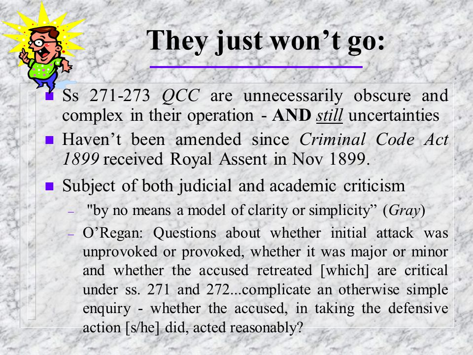They just won't go: n Ss 271-273 QCC are unnecessarily obscure and complex in their operation - AND still uncertainties n Haven't been amended since Criminal Code Act 1899 received Royal Assent in Nov 1899.