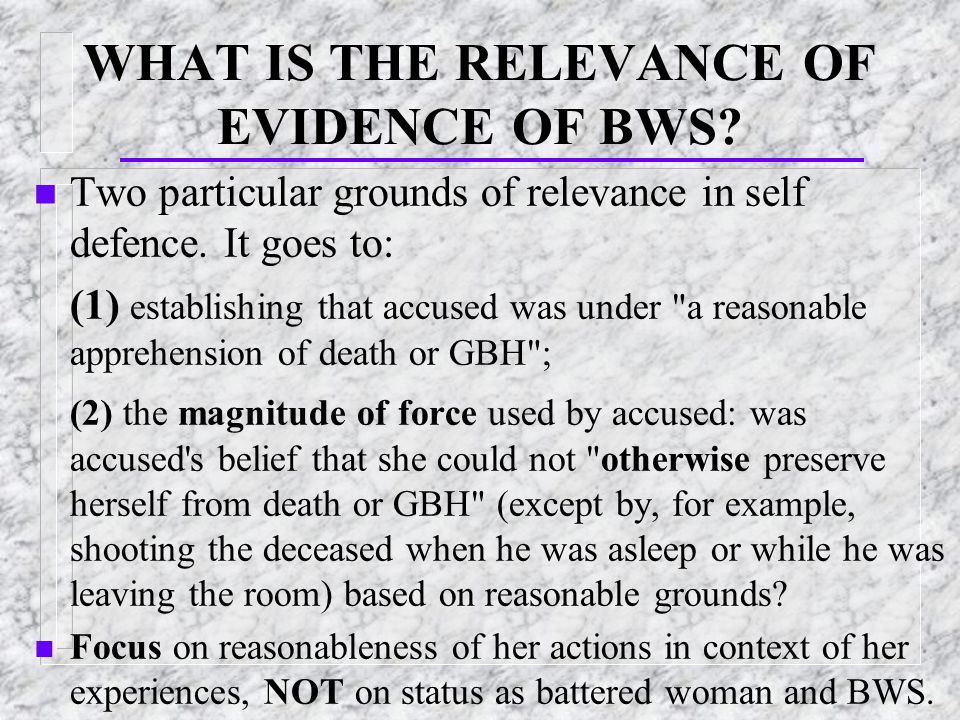 WHAT IS THE RELEVANCE OF EVIDENCE OF BWS. n Two particular grounds of relevance in self defence.