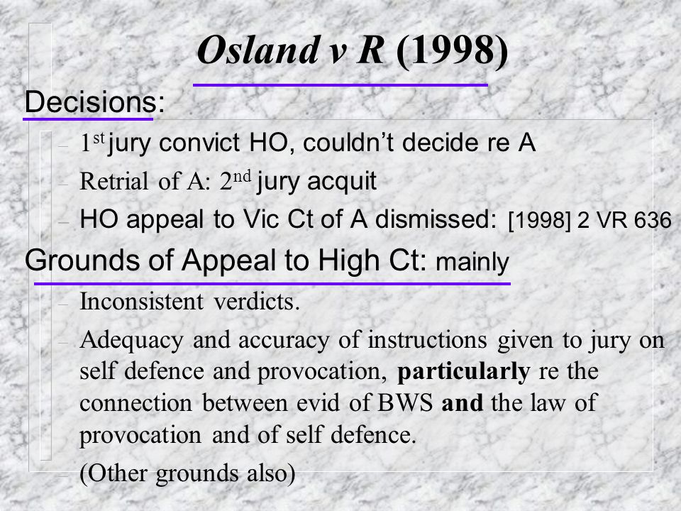 Osland v R (1998) Decisions: – 1 st jury convict HO, couldn't decide re A – Retrial of A: 2 nd jury acquit – HO appeal to Vic Ct of A dismissed: [1998] 2 VR 636 Grounds of Appeal to High Ct: mainly – Inconsistent verdicts.