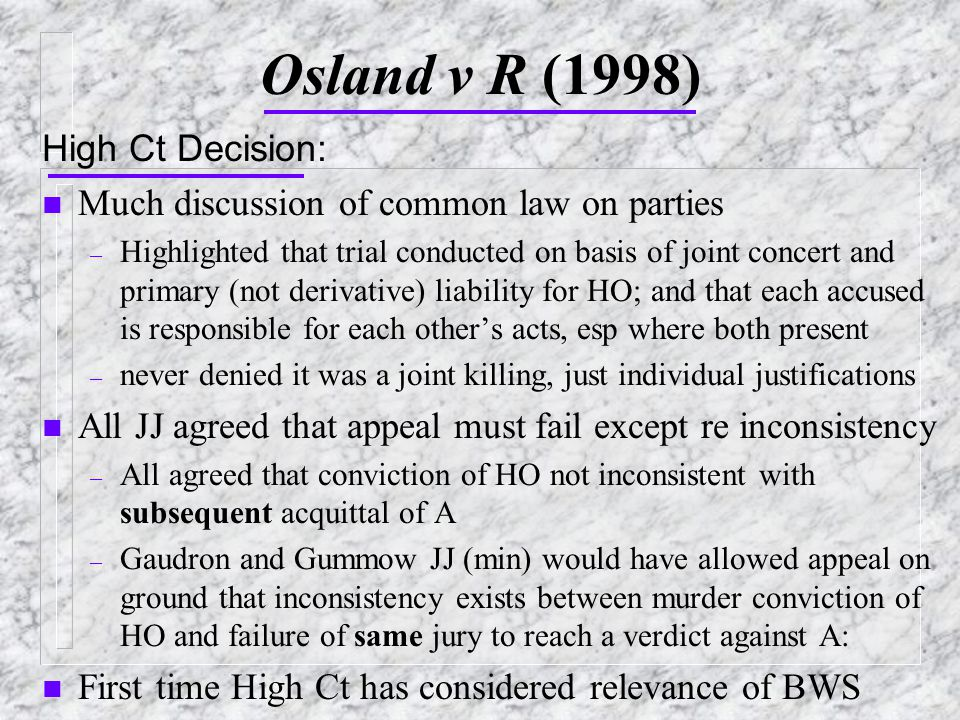Osland v R (1998) High Ct Decision: n Much discussion of common law on parties – Highlighted that trial conducted on basis of joint concert and primary (not derivative) liability for HO; and that each accused is responsible for each other's acts, esp where both present – never denied it was a joint killing, just individual justifications n All JJ agreed that appeal must fail except re inconsistency – All agreed that conviction of HO not inconsistent with subsequent acquittal of A – Gaudron and Gummow JJ (min) would have allowed appeal on ground that inconsistency exists between murder conviction of HO and failure of same jury to reach a verdict against A: n First time High Ct has considered relevance of BWS
