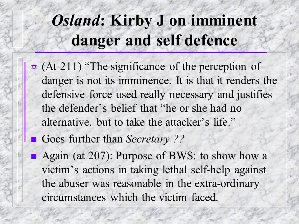 Osland: Kirby J on imminent danger and self defence Y (At 211) The significance of the perception of danger is not its imminence.