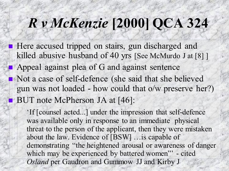 R v McKenzie [2000] QCA 324 n Here accused tripped on stairs, gun discharged and killed abusive husband of 40 yrs [See McMurdo J at [8] ] n Appeal against plea of G and against sentence n Not a case of self-defence (she said that she believed gun was not loaded - how could that o/w preserve her?) n BUT note McPherson JA at [46]: 'If [counsel acted...] under the impression that self-defence was available only in response to an immediate physical threat to the person of the applicant, then they were mistaken about the law.