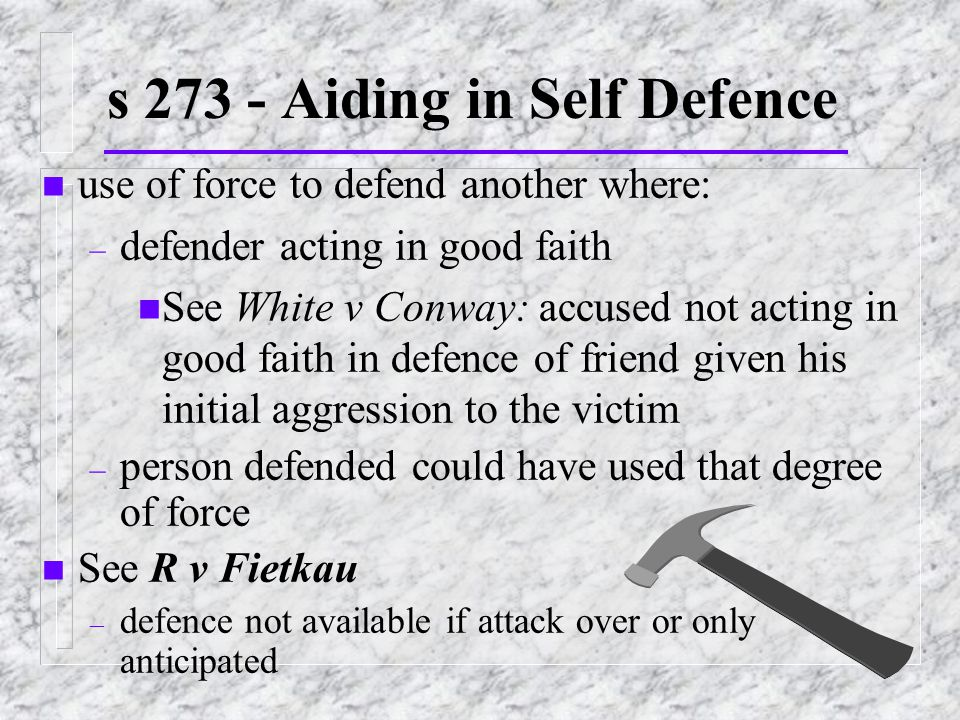 s 273 - Aiding in Self Defence n use of force to defend another where: – defender acting in good faith n See White v Conway: accused not acting in good faith in defence of friend given his initial aggression to the victim – person defended could have used that degree of force n See R v Fietkau – defence not available if attack over or only anticipated