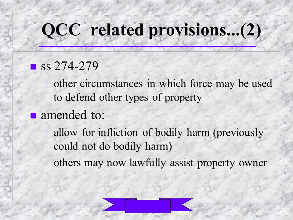 QCC related provisions...(2) n ss 274-279 – other circumstances in which force may be used to defend other types of property n amended to: – allow for infliction of bodily harm (previously could not do bodily harm) – others may now lawfully assist property owner