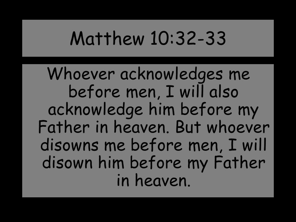 Matthew 10:32-33 Whoever acknowledges me before men, I will also acknowledge him before my Father in heaven. But whoever disowns me before men, I will