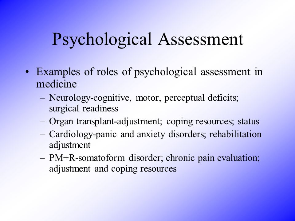 Psychological Assessment Examples of roles of psychological assessment in medicine –Oncology-depression and anxiety; adjustment and coping resources –Pediatrics-cognitive and developmental status; family relationships –Family Practice-CD, depression, suicide, somatosizing, anxiety