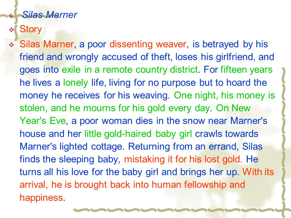  Silas Marner  Story  Silas Marner, a poor dissenting weaver, is betrayed by his friend and wrongly accused of theft, loses his girlfriend, and goes into exile in a remote country district.